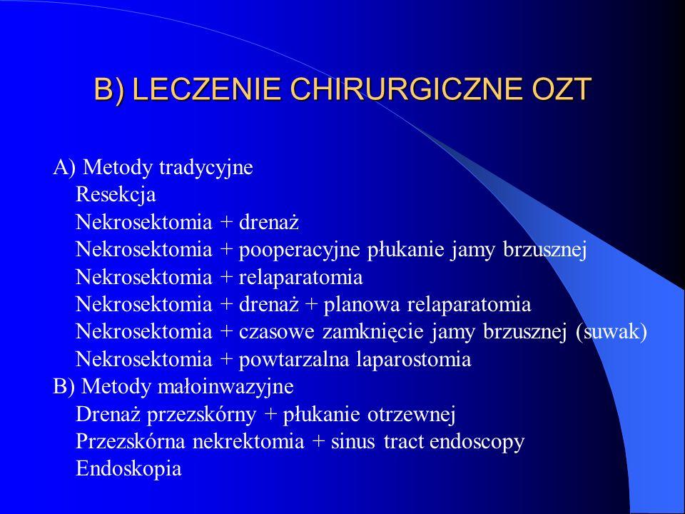 B) LECZENIE CHIRURGICZNE OZT A) Metody tradycyjne Resekcja Nekrosektomia + drenaż Nekrosektomia + pooperacyjne płukanie jamy brzusznej Nekrosektomia + relaparatomia Nekrosektomia + drenaż + planowa relaparatomia Nekrosektomia + czasowe zamknięcie jamy brzusznej (suwak) Nekrosektomia + powtarzalna laparostomia B) Metody małoinwazyjne Drenaż przezskórny + płukanie otrzewnej Przezskórna nekrektomia + sinus tract endoscopy Endoskopia