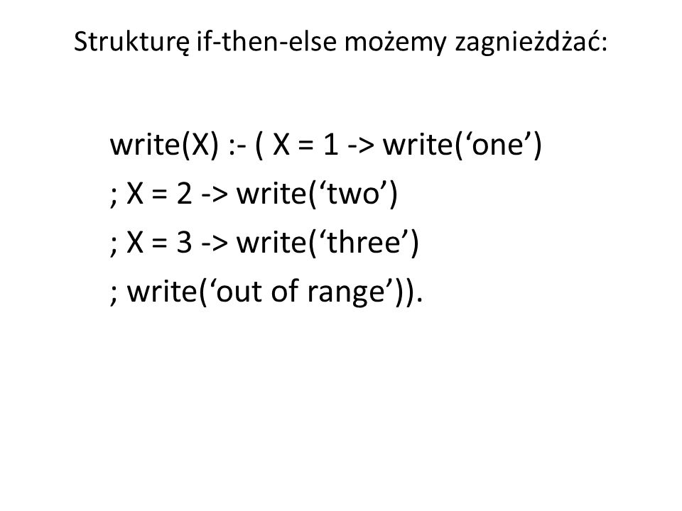 Strukturę if-then-else możemy zagnieżdżać: write(X) :- ( X = 1 -> write('one') ; X = 2 -> write('two') ; X = 3 -> write('three') ; write('out of range')).