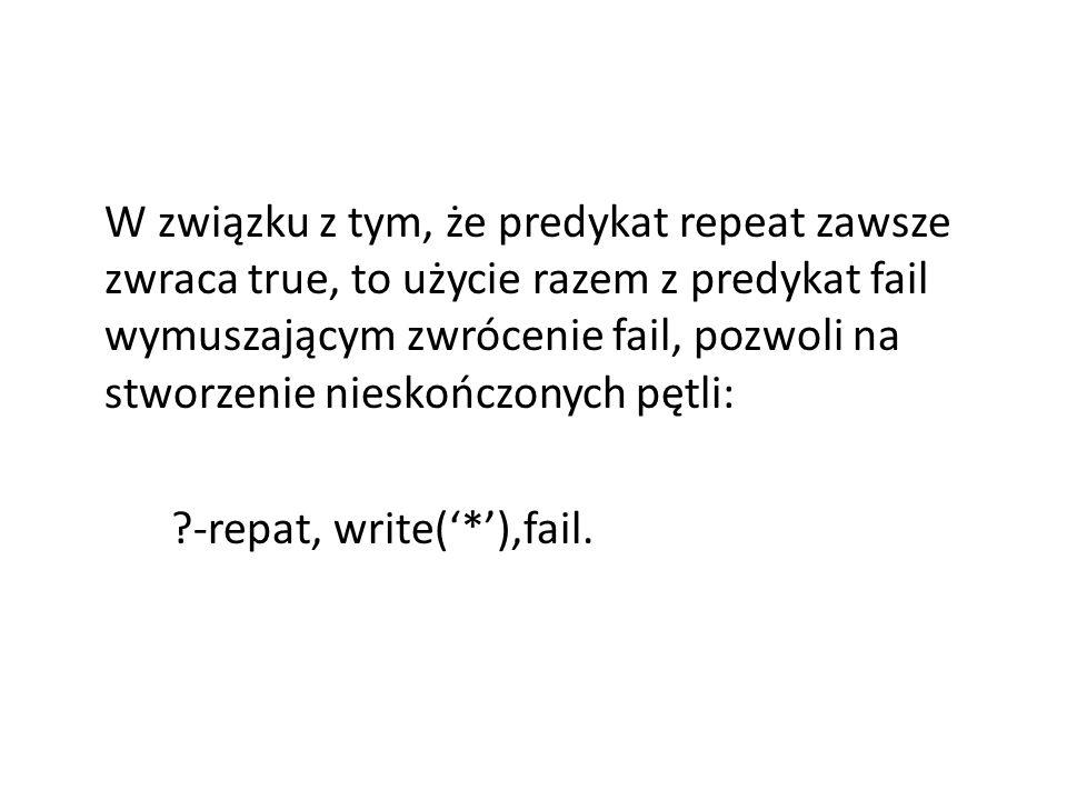 W związku z tym, że predykat repeat zawsze zwraca true, to użycie razem z predykat fail wymuszającym zwrócenie fail, pozwoli na stworzenie nieskończonych pętli: -repat, write('*'),fail.