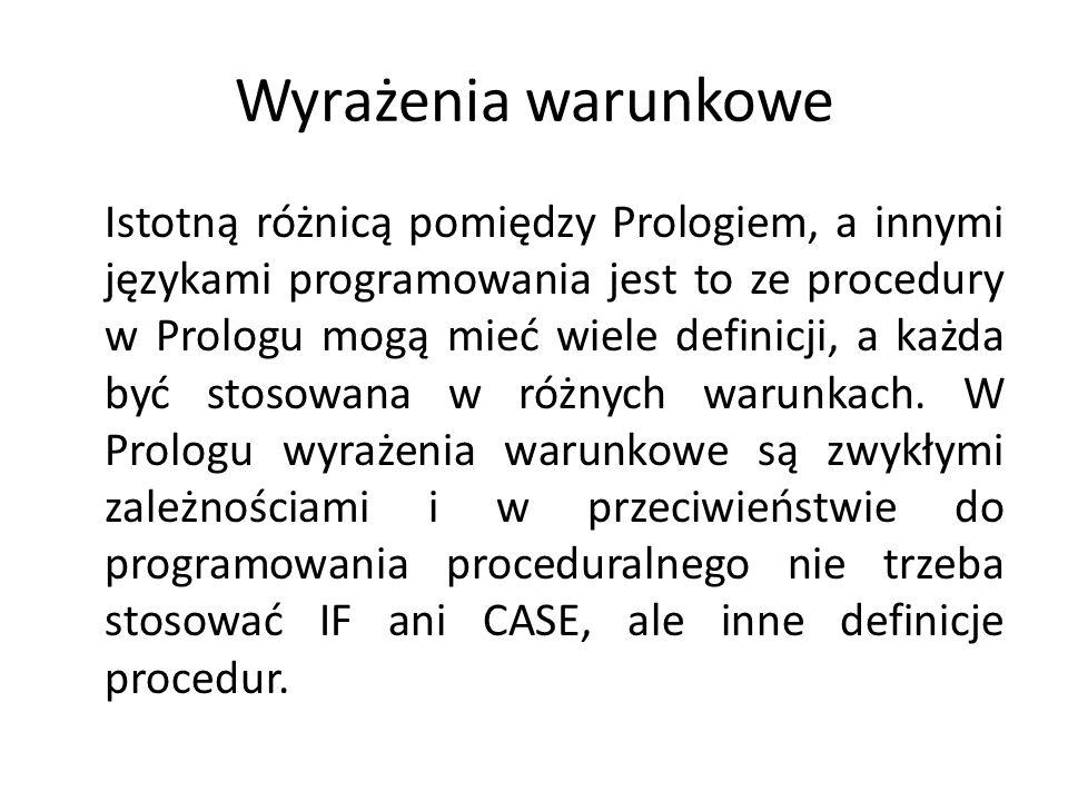 Wyrażenia warunkowe Istotną różnicą pomiędzy Prologiem, a innymi językami programowania jest to ze procedury w Prologu mogą mieć wiele definicji, a każda być stosowana w różnych warunkach.