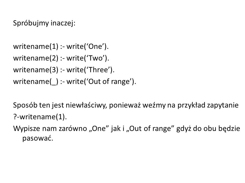 Spróbujmy inaczej: writename(1) :- write('One'). writename(2) :- write('Two').