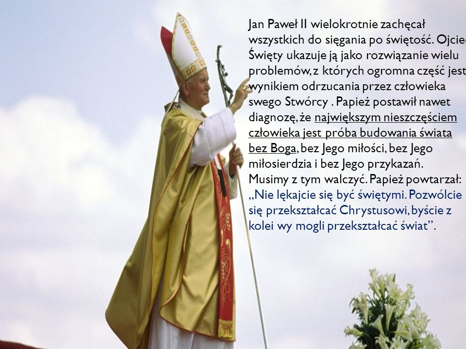 Jan Paweł II wielokrotnie zachęcał wszystkich do sięgania po świętość. Ojciec Święty ukazuje ją jako rozwiązanie wielu problemów, z których ogromna cz
