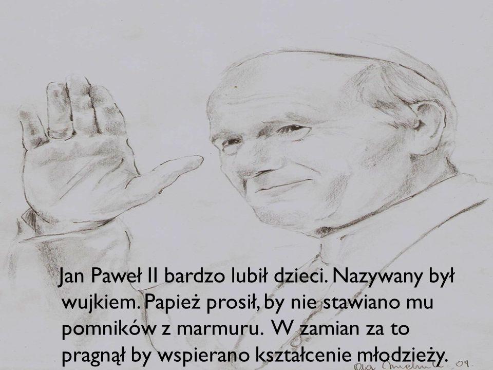 a Jan Paweł II bardzo lubił dzieci. Nazywany był wujkiem. Papież prosił, by nie stawiano mu pomników z marmuru. W zamian za to pragnął by wspierano ks