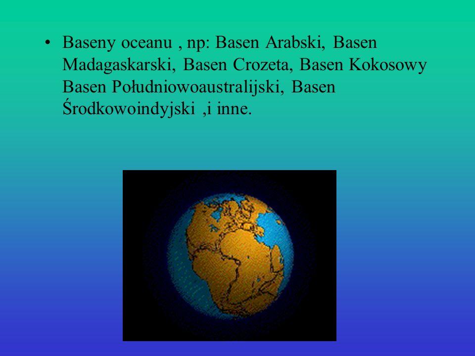 Baseny oceanu, np: Basen Arabski, Basen Madagaskarski, Basen Crozeta, Basen Kokosowy Basen Południowoaustralijski, Basen Środkowoindyjski,i inne.