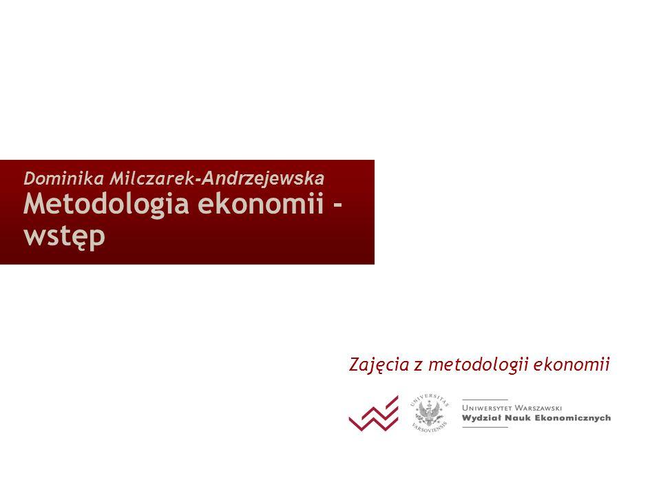 Dominika Milczarek -Andrzejewska Metodologia ekonomii - wstęp Zajęcia z metodologii ekonomii