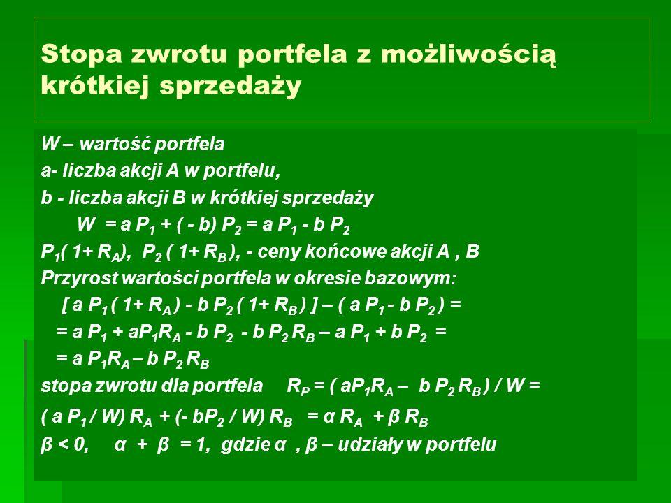 Stopa zwrotu portfela z możliwością krótkiej sprzedaży W – wartość portfela a- liczba akcji A w portfelu, b - liczba akcji B w krótkiej sprzedaży W = a P 1 + ( - b) P 2 = a P 1 - b P 2 P 1 ( 1+ R A ), P 2 ( 1+ R B ), - ceny końcowe akcji A, B Przyrost wartości portfela w okresie bazowym: [ a P 1 ( 1+ R A ) - b P 2 ( 1+ R B ) ] – ( a P 1 - b P 2 ) = = a P 1 + aP 1 R A - b P 2 - b P 2 R B – a P 1 + b P 2 = = a P 1 R A – b P 2 R B stopa zwrotu dla portfela R P = ( aP 1 R A – b P 2 R B ) / W = ( a P 1 / W) R A + (- bP 2 / W) R B = α R A + β R B β < 0, α + β = 1, gdzie α, β – udziały w portfelu