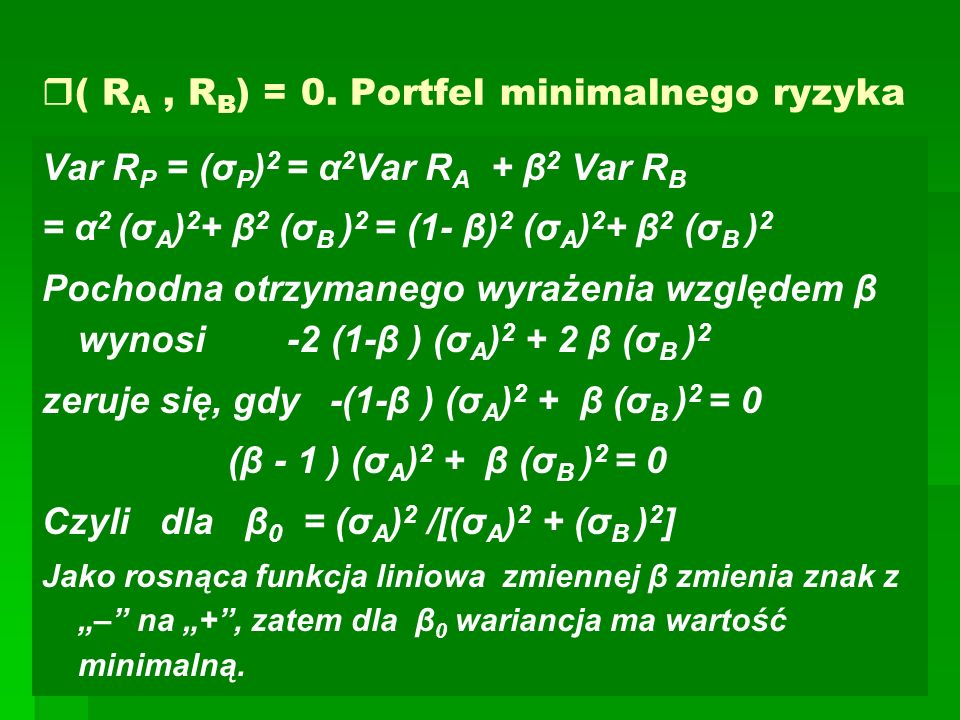  ( R A, R B ) = 0. Portfel minimalnego ryzyka Var R P = (σ P ) 2 = α 2 Var R A + β 2 Var R B = α 2 (σ A ) 2 + β 2 (σ B ) 2 = (1- β) 2 (σ A ) 2 + β 2