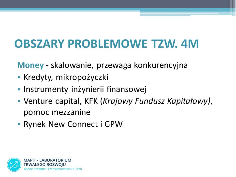 Money - skalowanie, przewaga konkurencyjna Kredyty, mikropożyczki Instrumenty inżynierii finansowej Venture capital, KFK (Krajowy Fundusz Kapitałowy), pomoc mezzanine Rynek New Connect i GPW OBSZARY PROBLEMOWE TZW.