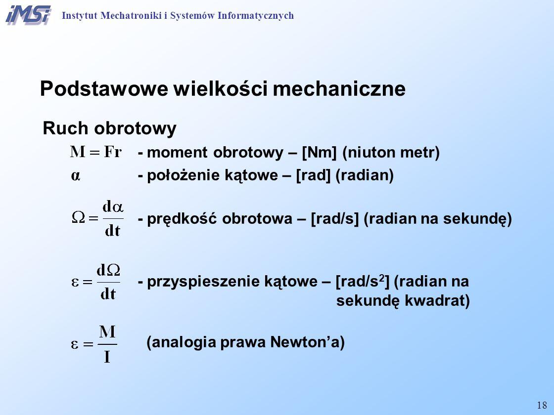 18 Podstawowe wielkości mechaniczne Ruch obrotowy - moment obrotowy – [Nm] (niuton metr) α - położenie kątowe – [rad] (radian) - prędkość obrotowa – [