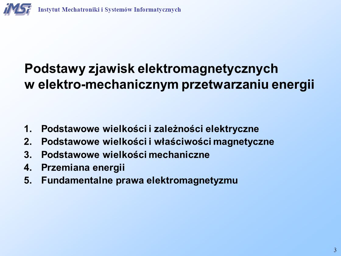 3 Podstawy zjawisk elektromagnetycznych w elektro-mechanicznym przetwarzaniu energii 1.Podstawowe wielkości i zależności elektryczne 2.Podstawowe wiel