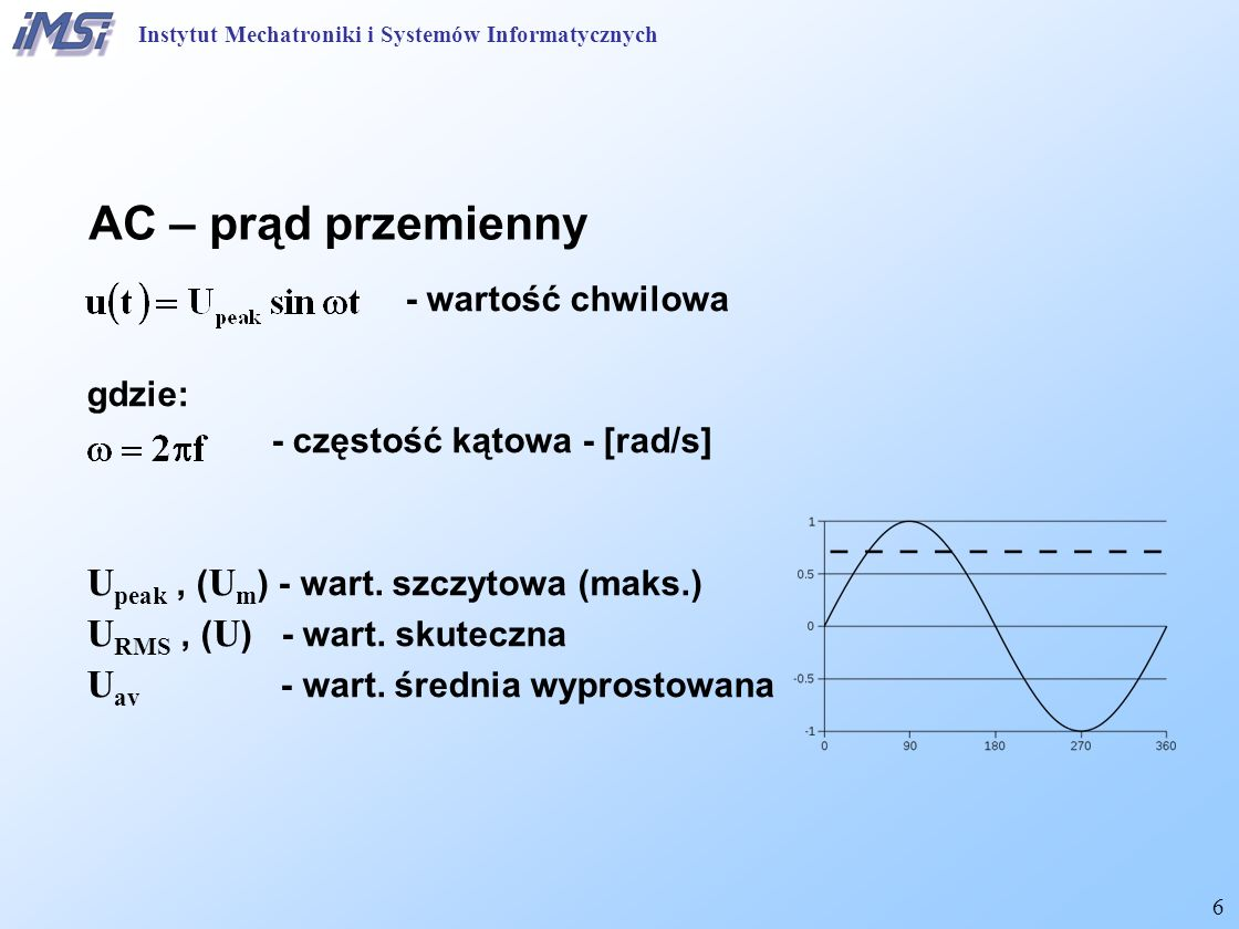 6 AC – prąd przemienny - wartość chwilowa gdzie: - częstość kątowa - [rad/s] U peak, ( U m ) - wart. szczytowa (maks.) U RMS, ( U ) - wart. skuteczna