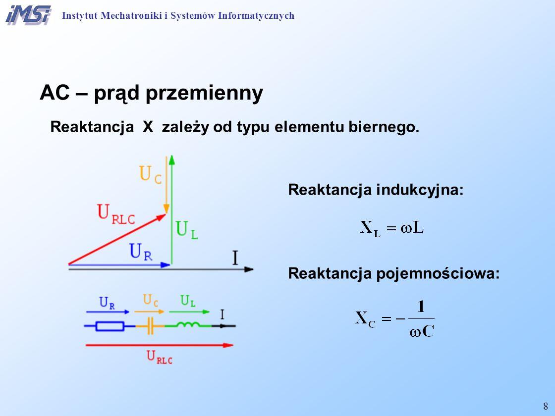 8 Reaktancja X zależy od typu elementu biernego. Reaktancja indukcyjna: Reaktancja pojemnościowa: AC – prąd przemienny Instytut Mechatroniki i Systemó