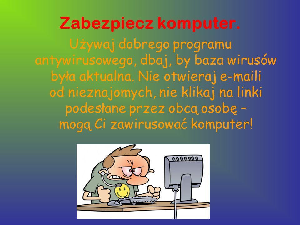 Zabezpiecz komputer. Używaj dobrego programu antywirusowego, dbaj, by baza wirusów była aktualna. Nie otwieraj e-maili od nieznajomych, nie klikaj na