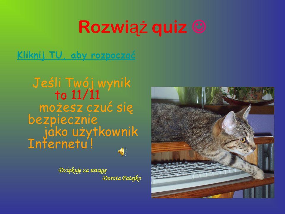 Rozwi ąż quiz Kliknij TU, aby rozpocząć Jeśli Twój wynik to 11/11 możesz czuć się bezpiecznie jako użytkownik Internetu ! Dziękuję za uwagę Dorota Pat