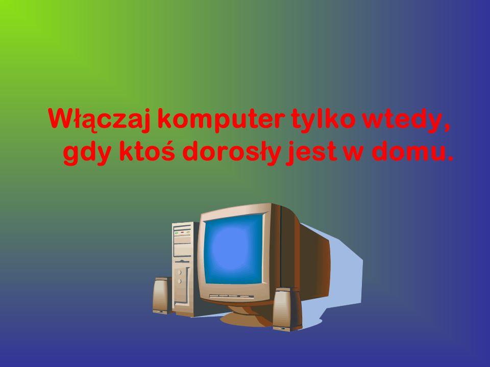 W łą czaj komputer tylko wtedy, gdy kto ś doros ł y jest w domu.