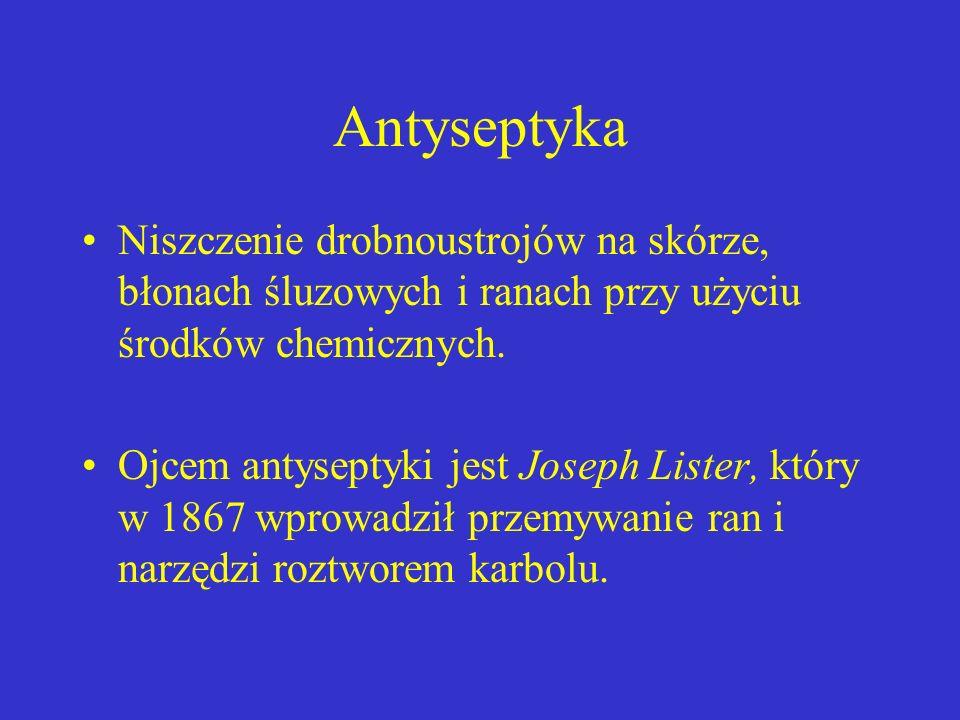 Antyseptyka Niszczenie drobnoustrojów na skórze, błonach śluzowych i ranach przy użyciu środków chemicznych. Ojcem antyseptyki jest Joseph Lister, któ
