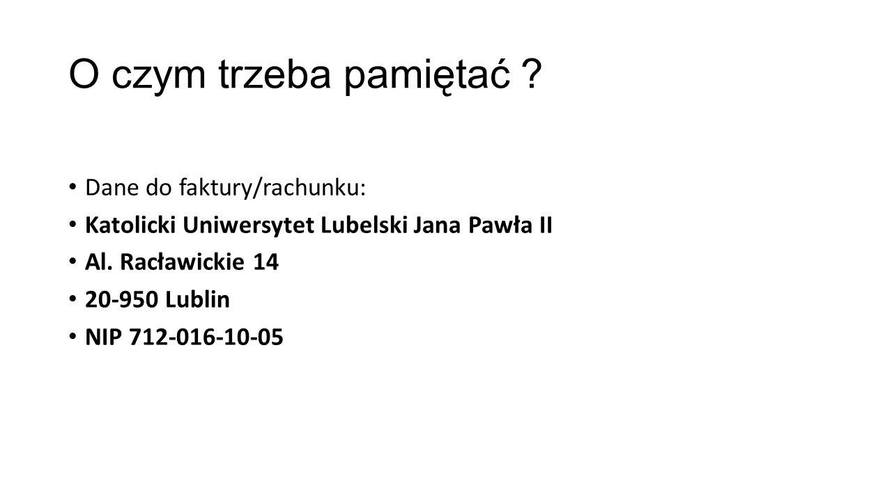 O czym trzeba pamiętać ? Dane do faktury/rachunku: Katolicki Uniwersytet Lubelski Jana Pawła II Al. Racławickie 14 20-950 Lublin NIP 712-016-10-05