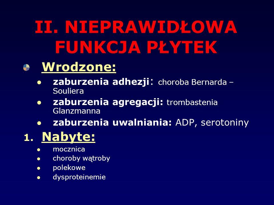 II. NIEPRAWIDŁOWA FUNKCJA PŁYTEK Wrodzone: zaburzenia adhezji : choroba Bernarda – Souliera zaburzenia agregacji: trombastenia Glanzmanna zaburzenia u