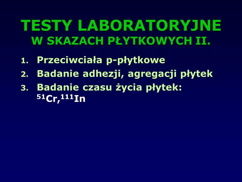 TESTY LABORATORYJNE W SKAZACH PŁYTKOWYCH II. 1. Przeciwciała p-płytkowe 2. Badanie adhezji, agregacji płytek 3. Badanie czasu życia płytek: 51 Cr, 111