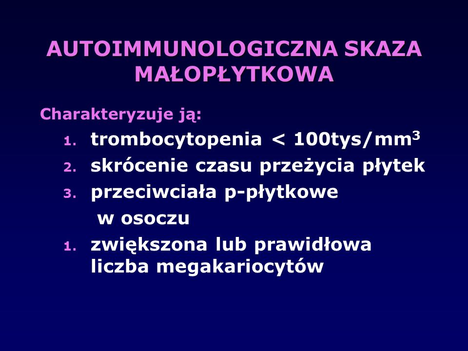 AUTOIMMUNOLOGICZNA SKAZA MAŁOPŁYTKOWA Charakteryzuje ją: 1. trombocytopenia < 100tys/mm 3 2. skrócenie czasu przeżycia płytek 3. przeciwciała p-płytko