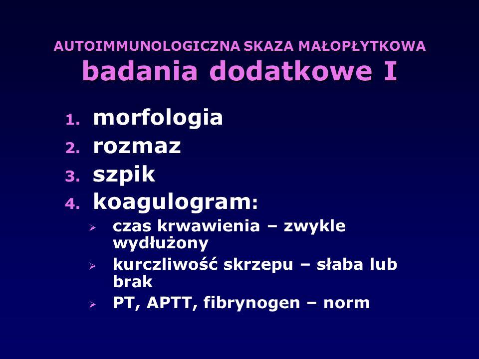 AUTOIMMUNOLOGICZNA SKAZA MAŁOPŁYTKOWA badania dodatkowe I 1. morfologia 2. rozmaz 3. szpik 4. koagulogram :  czas krwawienia – zwykle wydłużony  kur
