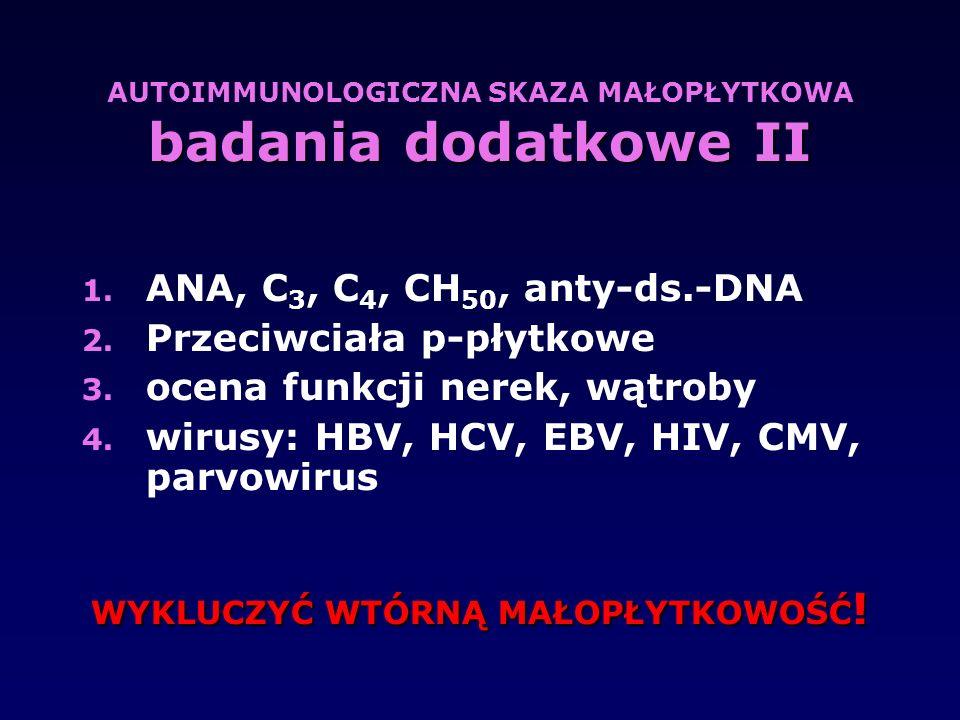 badania dodatkowe II AUTOIMMUNOLOGICZNA SKAZA MAŁOPŁYTKOWA badania dodatkowe II 1. ANA, C 3, C 4, CH 50, anty-ds.-DNA 2. Przeciwciała p-płytkowe 3. oc