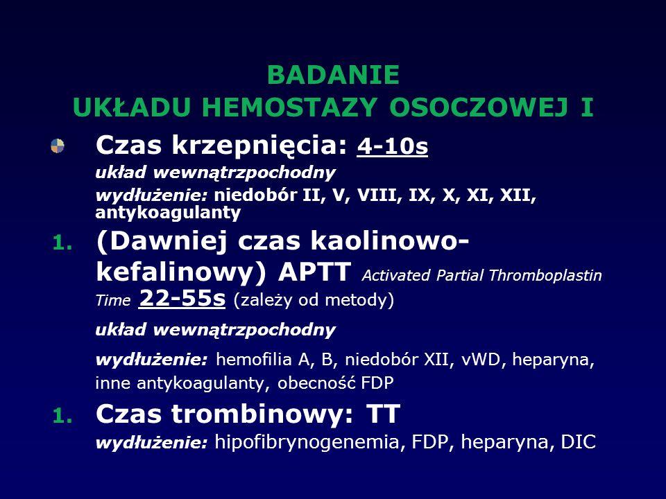 BADANIE UKŁADU HEMOSTAZY OSOCZOWEJ I Czas krzepnięcia: 4-10s układ wewnątrzpochodny wydłużenie: niedobór II, V, VIII, IX, X, XI, XII, antykoagulanty 1