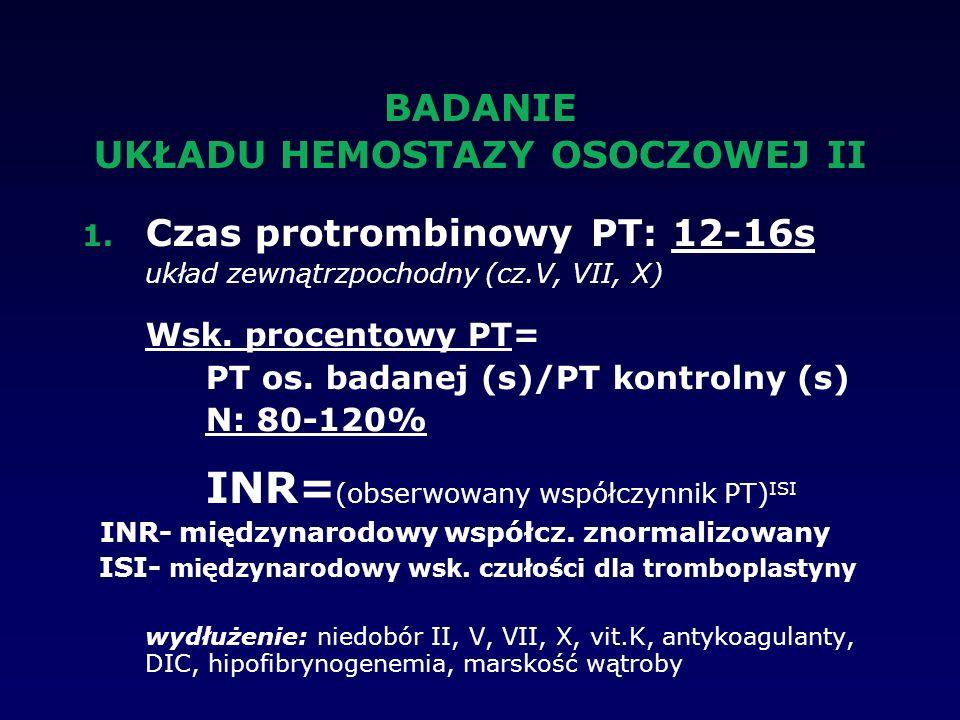 BADANIE UKŁADU HEMOSTAZY OSOCZOWEJ II 1. Czas protrombinowy PT: 12-16s układ zewnątrzpochodny (cz.V, VII, X) Wsk. procentowy PT= PT os. badanej (s)/PT