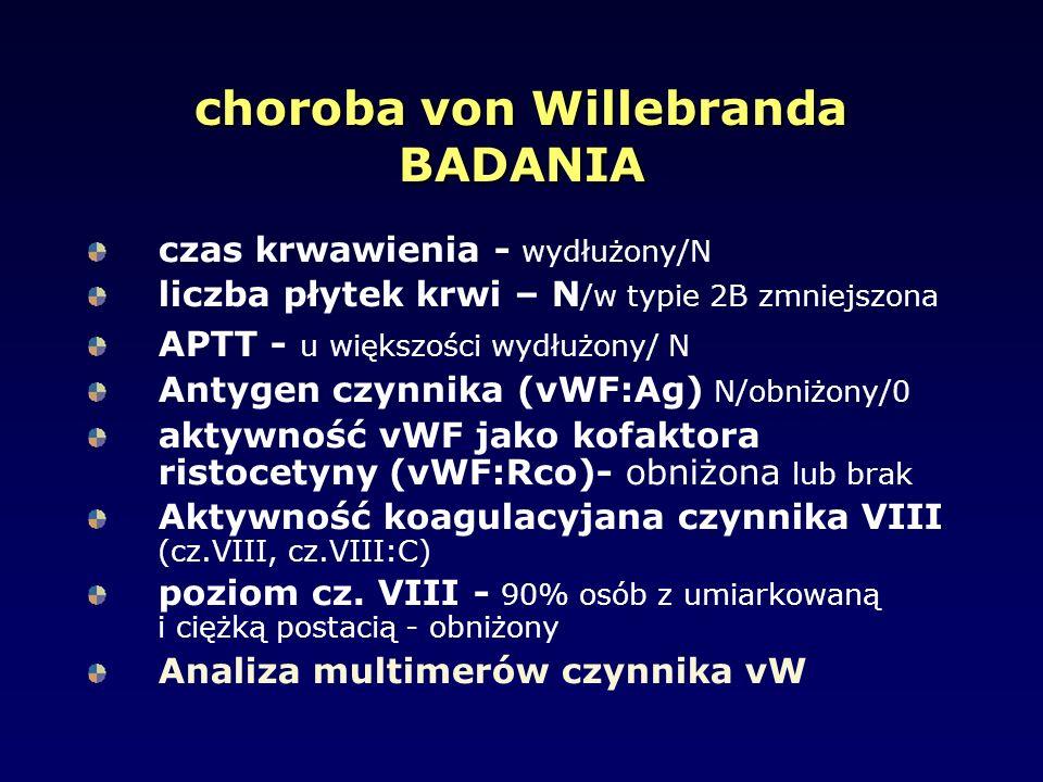 choroba von Willebranda BADANIA czas krwawienia - wydłużony/N liczba płytek krwi – N /w typie 2B zmniejszona APTT - u większości wydłużony/ N Antygen