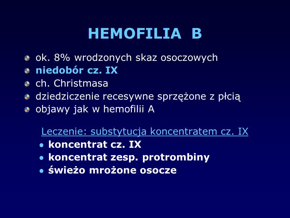HEMOFILIA B ok. 8% wrodzonych skaz osoczowych niedobór cz. IX ch. Christmasa dziedziczenie recesywne sprzężone z płcią objawy jak w hemofilii A Leczen