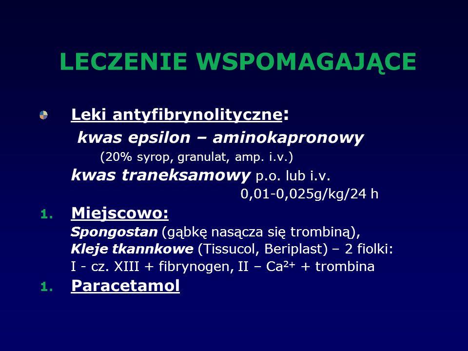 LECZENIE WSPOMAGAJĄCE Leki antyfibrynolityczne : kwas epsilon – aminokapronowy (20% syrop, granulat, amp. i.v.) kwas traneksamowy p.o. lub i.v. 0,01-0
