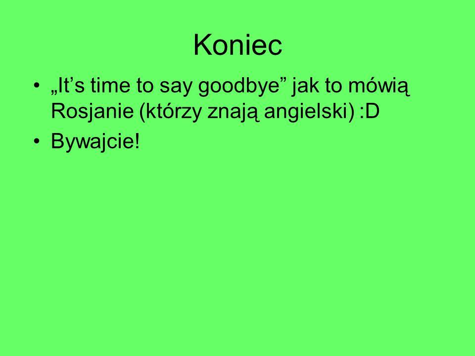 """Koniec """"It's time to say goodbye"""" jak to mówią Rosjanie (którzy znają angielski) :D Bywajcie!"""
