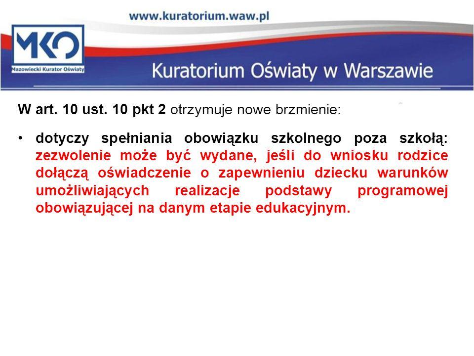W art. 10 ust. 10 pkt 2 otrzymuje nowe brzmienie: dotyczy spełniania obowiązku szkolnego poza szkołą: zezwolenie może być wydane, jeśli do wniosku rod