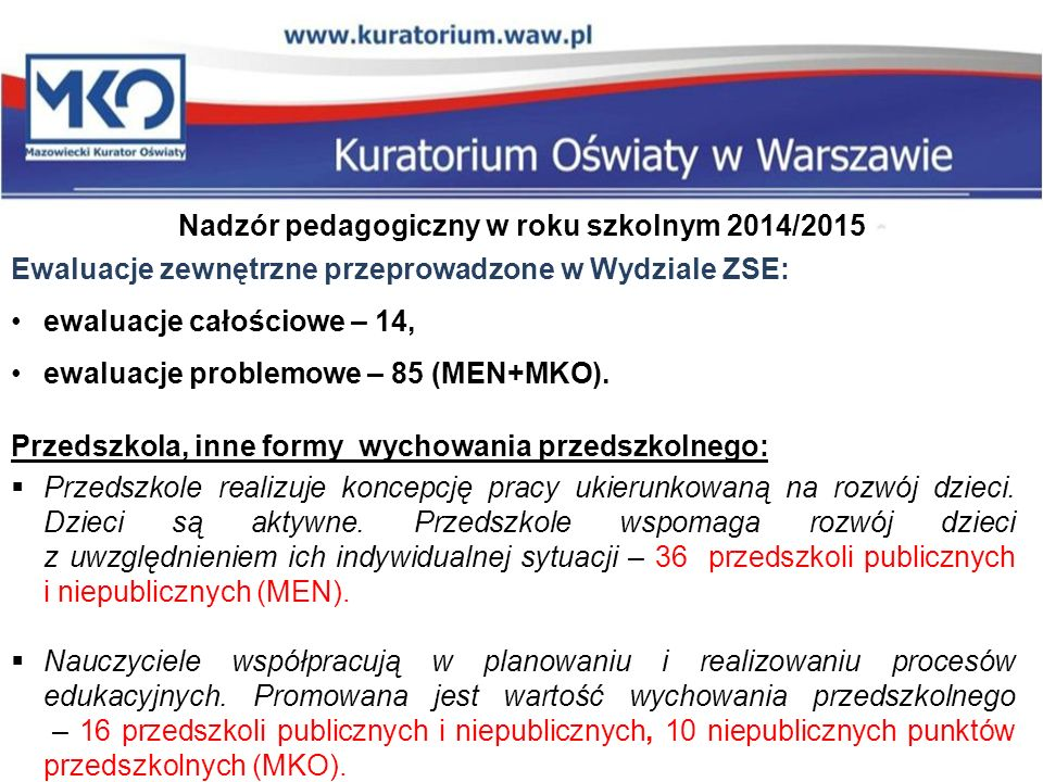 Nadzór pedagogiczny w roku szkolnym 2014/2015 Ewaluacje zewnętrzne przeprowadzone w Wydziale ZSE: ewaluacje całościowe – 14, ewaluacje problemowe – 85 (MEN+MKO).