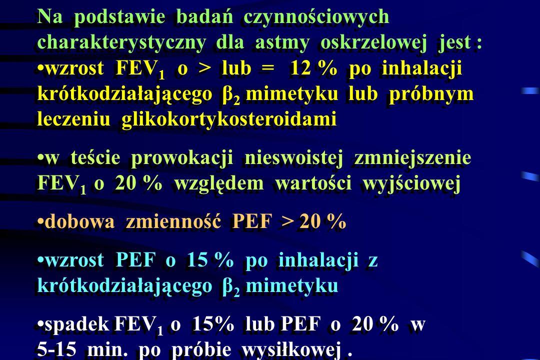 Na podstawie badań czynnościowych charakterystyczny dla astmy oskrzelowej jest : wzrost FEV 1 o > lub = 12 % po inhalacji krótkodziałającego β 2 mimet