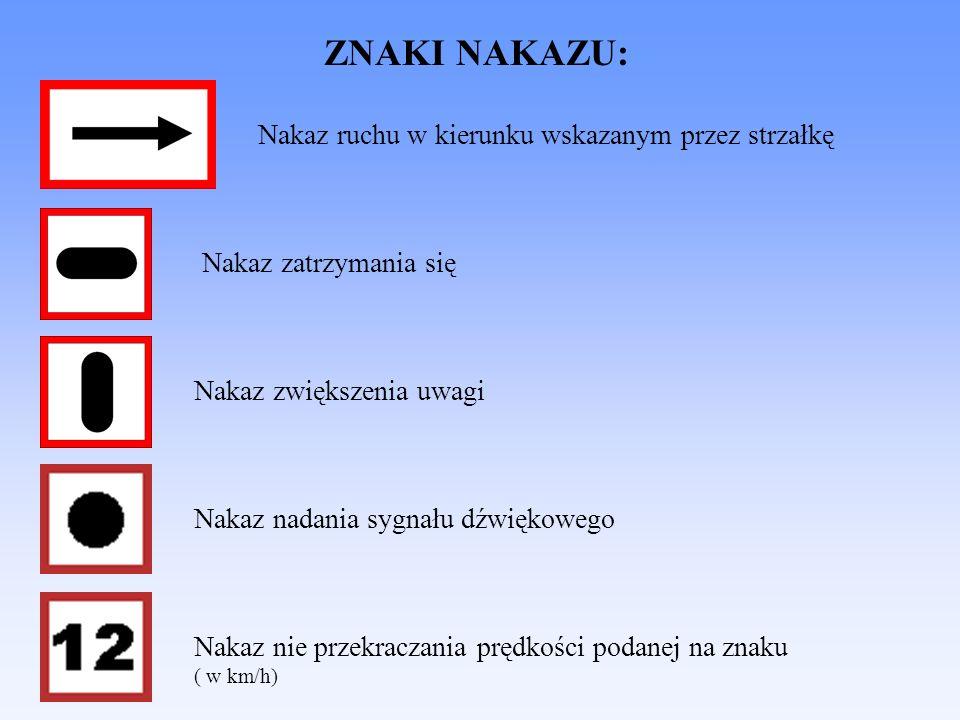 ZNAKI NAKAZU: Nakaz zatrzymania się Nakaz ruchu w kierunku wskazanym przez strzałkę Nakaz zwiększenia uwagi Nakaz nadania sygnału dźwiękowego Nakaz nie przekraczania prędkości podanej na znaku ( w km/h)