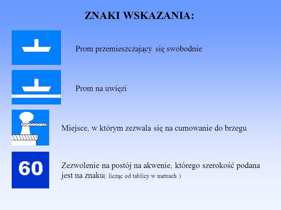 ZNAKI WSKAZANIA: Prom przemieszczający się swobodnie Prom na uwięzi Miejsce, w którym zezwala się na cumowanie do brzegu Zezwolenie na postój na akwenie, którego szerokość podana jest na znaku ( licząc od tablicy w metrach )
