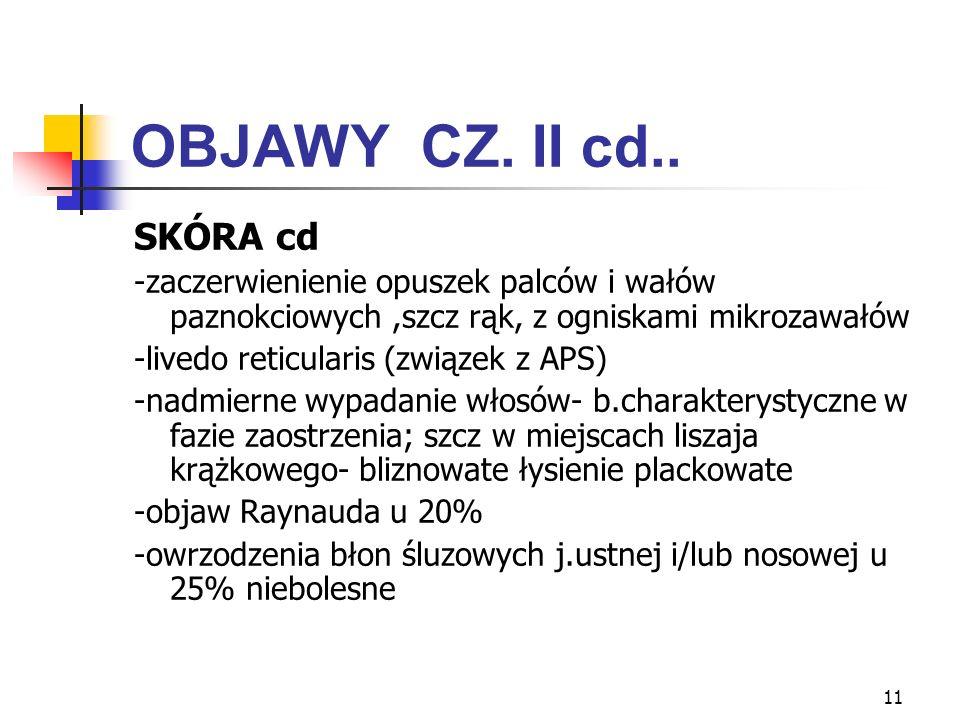11 OBJAWY CZ. II cd.. SKÓRA cd -zaczerwienienie opuszek palców i wałów paznokciowych,szcz rąk, z ogniskami mikrozawałów -livedo reticularis (związek z