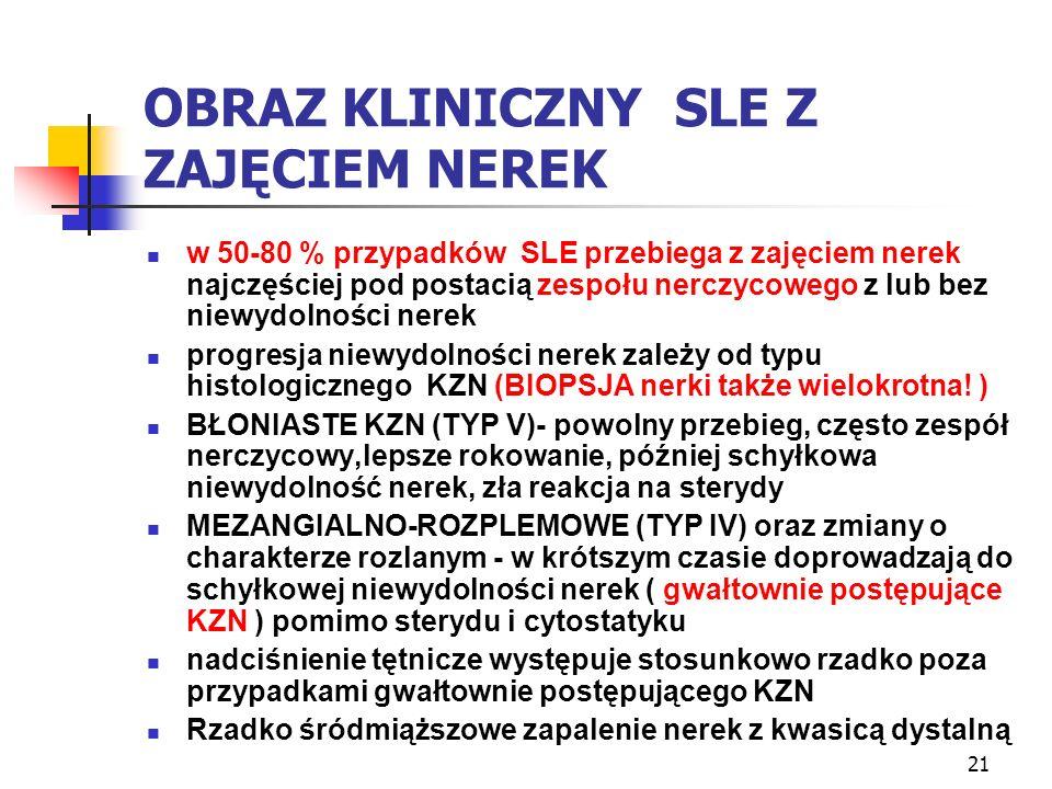 21 OBRAZ KLINICZNY SLE Z ZAJĘCIEM NEREK w 50-80 % przypadków SLE przebiega z zajęciem nerek najczęściej pod postacią zespołu nerczycowego z lub bez ni