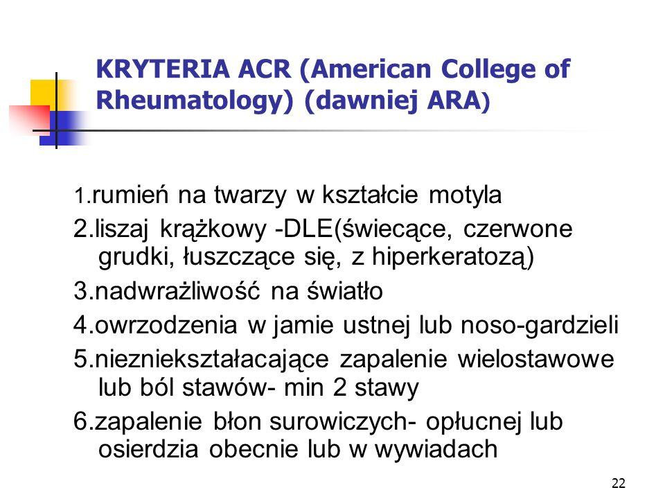 22 KRYTERIA ACR (American College of Rheumatology) (dawniej ARA ) 1. rumień na twarzy w kształcie motyla 2.liszaj krążkowy -DLE(świecące, czerwone gru