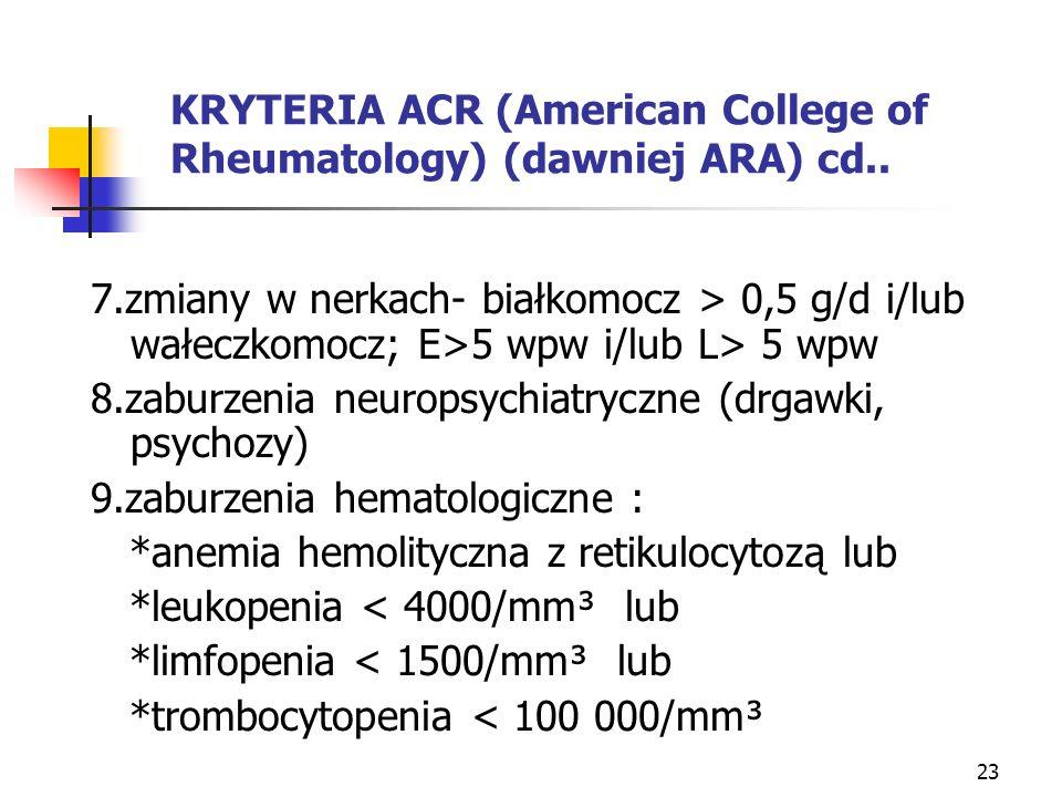 23 KRYTERIA ACR (American College of Rheumatology) (dawniej ARA) cd.. 7.zmiany w nerkach- białkomocz > 0,5 g/d i/lub wałeczkomocz; E>5 wpw i/lub L> 5