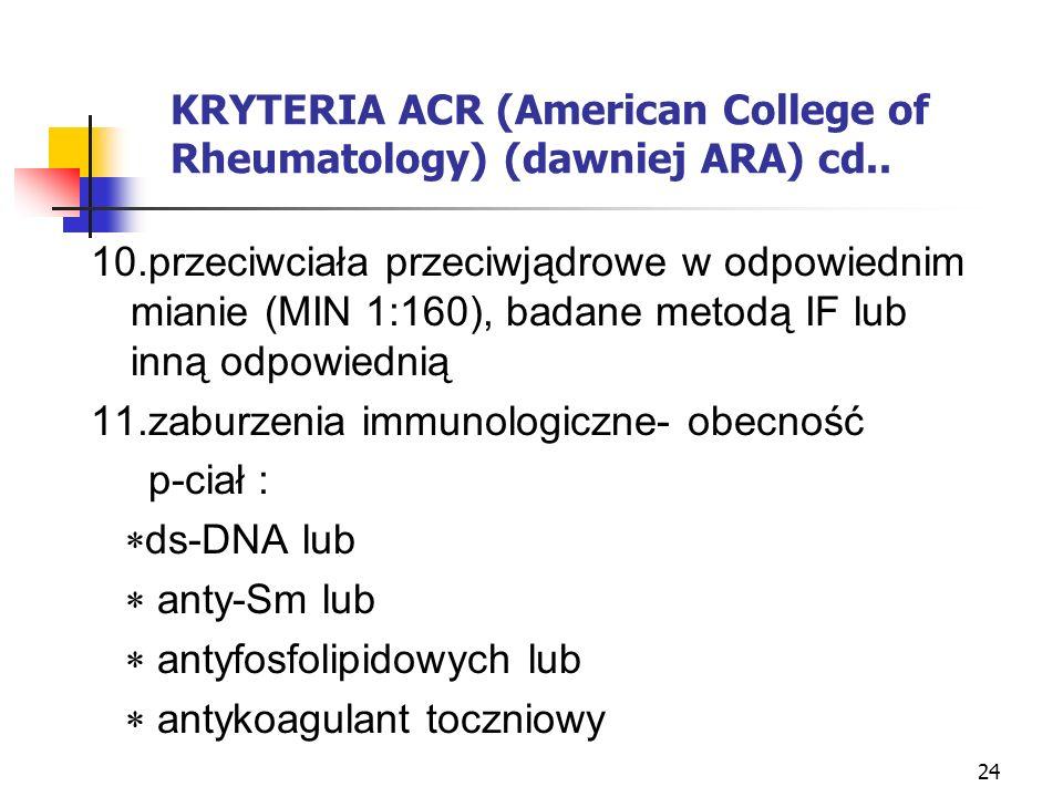 24 KRYTERIA ACR (American College of Rheumatology) (dawniej ARA) cd.. 10.przeciwciała przeciwjądrowe w odpowiednim mianie (MIN 1:160), badane metodą I