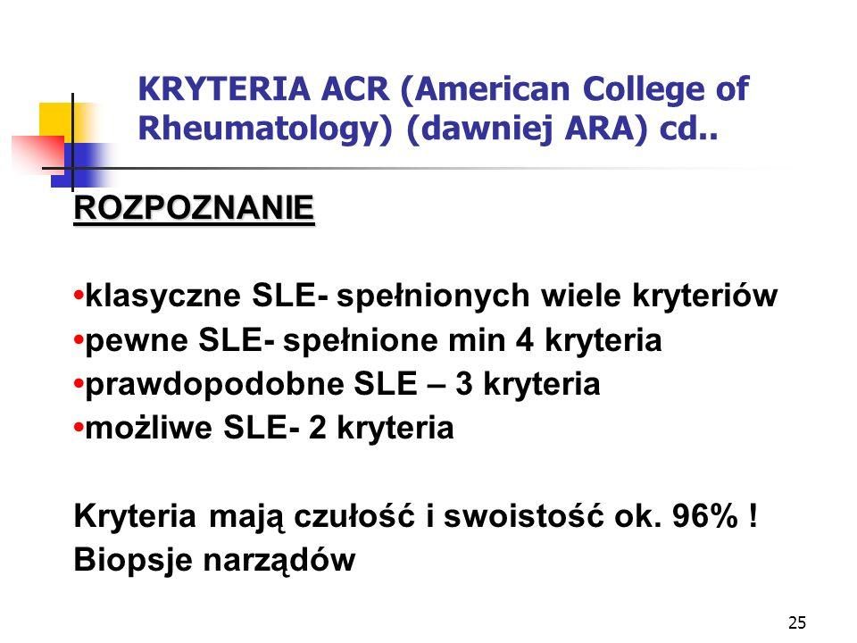 25 KRYTERIA ACR (American College of Rheumatology) (dawniej ARA) cd.. ROZPOZNANIE klasyczne SLE- spełnionych wiele kryteriów pewne SLE- spełnione min