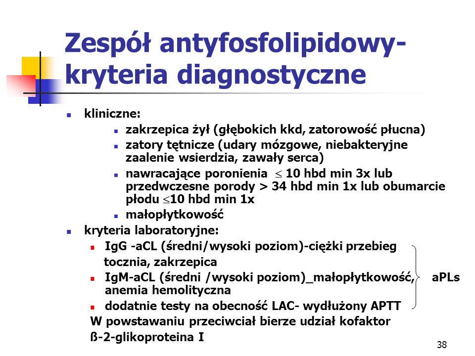 38 Zespół antyfosfolipidowy- kryteria diagnostyczne kliniczne: zakrzepica żył (głębokich kkd, zatorowość płucna) zatory tętnicze (udary mózgowe, nieba