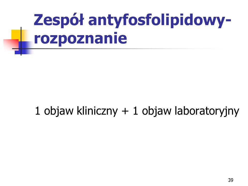 39 Zespół antyfosfolipidowy- rozpoznanie 1 objaw kliniczny + 1 objaw laboratoryjny
