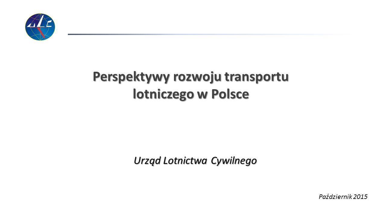 Perspektywy rozwoju transportu lotniczego w Polsce Urząd Lotnictwa Cywilnego Październik 2015