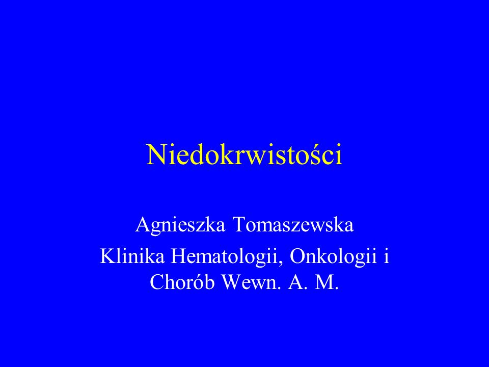 Niedokrwistości Agnieszka Tomaszewska Klinika Hematologii, Onkologii i Chorób Wewn. A. M.