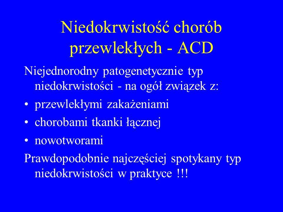 Niedokrwistość chorób przewlekłych - ACD Niejednorodny patogenetycznie typ niedokrwistości - na ogół związek z: przewlekłymi zakażeniami chorobami tkanki łącznej nowotworami Prawdopodobnie najczęściej spotykany typ niedokrwistości w praktyce !!!