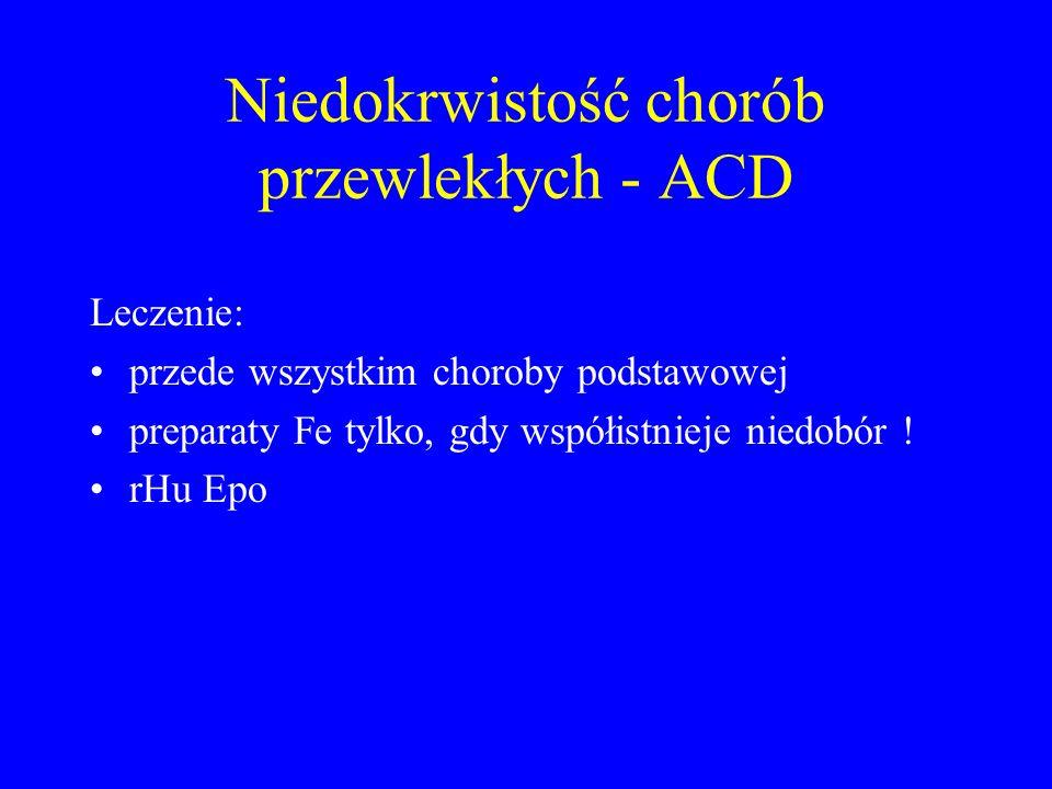 Niedokrwistość chorób przewlekłych - ACD Leczenie: przede wszystkim choroby podstawowej preparaty Fe tylko, gdy współistnieje niedobór ! rHu Epo