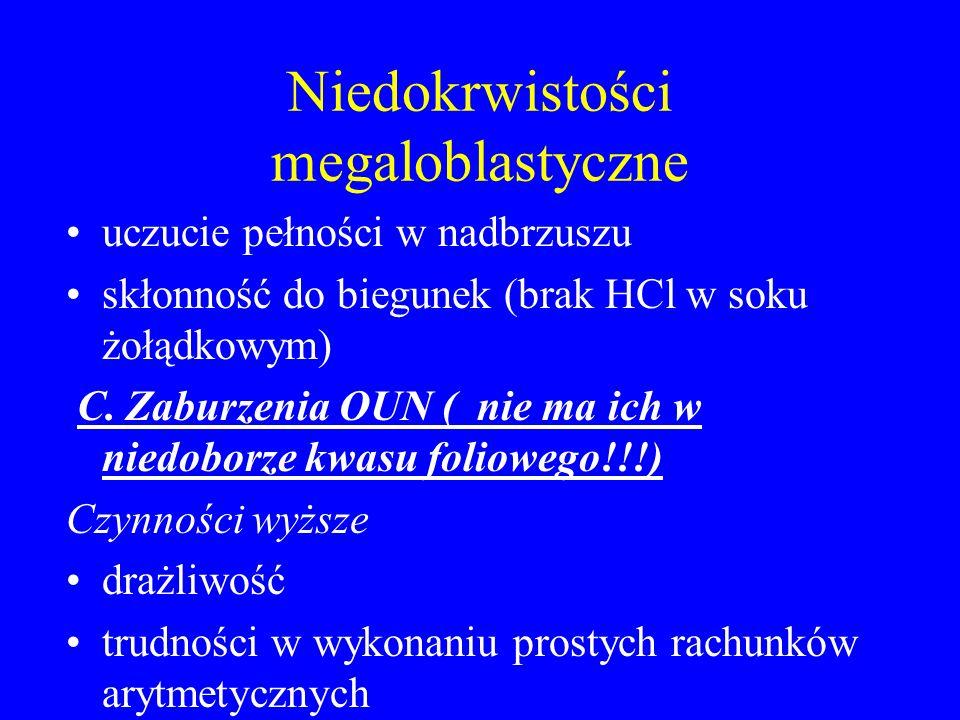 Niedokrwistości megaloblastyczne uczucie pełności w nadbrzuszu skłonność do biegunek (brak HCl w soku żołądkowym) C. Zaburzenia OUN ( nie ma ich w nie